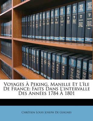 Voyages Peking, Manille Et L'Le de France: Faits Dans L'Intervalle Des Annes 1784 1801 by Chrtien Louis Joseph De Guignes image
