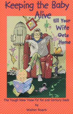 Keeping the Baby Alive Till Your Wife Gets Home by Walter Roark