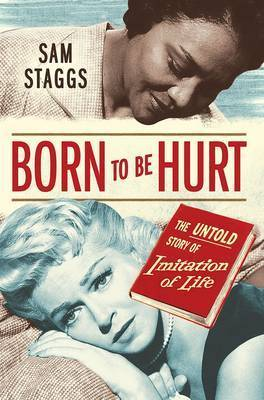Born to be Hurt: The Untold Story of Imitation of Life by Sam Staggs