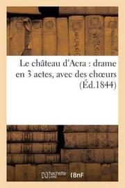 Le Chateau D'Acra: Drame En 3 Actes, Avec Des Choeurs by Impr de Delacour Et Cie