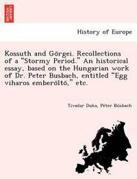 "Kossuth and Go Rgei. Recollections of a ""Stormy Period."" an Historical Essay, Based on the Hungarian Work of Dr. Peter Busbach, Entitled ""Egg Viharos Embero Lto,"" Etc. by Tivadar Duka"
