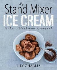 My Stand Mixer Ice Cream Maker Attachment Cookbook by Lily Charles