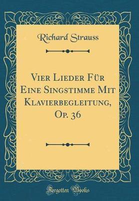 Vier Lieder F�r Eine Singstimme Mit Klavierbegleitung, Op. 36 (Classic Reprint) by Richard Strauss image