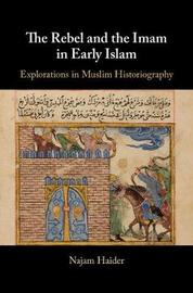 The Rebel and the Imam in Early Islam by Najam Haider