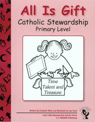 All Is Gift: Catholic Stewardship - Primary Level by Elizabeth Wells