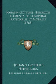 Johann Gottlieb Heineccii Elementa Philosophiae Rationalis Et Moralis (1765) by Johann Gottlieb Heineccius