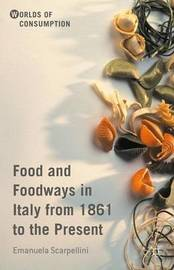 Food and Foodways in Italy from 1861 to the Present by Emanuela Scarpellini