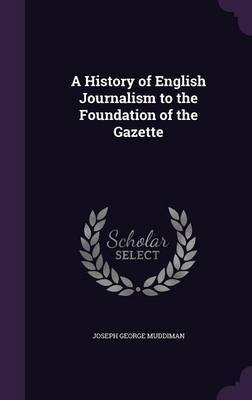 A History of English Journalism to the Foundation of the Gazette by Joseph George Muddiman