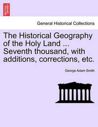 The Historical Geography of the Holy Land ... Seventh Thousand, with Additions, Corrections, Etc. by George Adam Smith