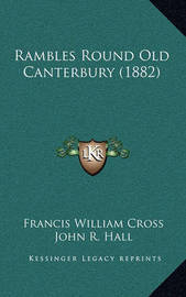 Rambles Round Old Canterbury (1882) by Francis William Cross
