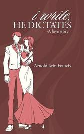 I Write, He Dictates-A Love Story by Arnold Iwin Francis