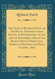 The Trial of Richard Patch for the Wilful Murder of Isaac Blight, at Rotherhithe, on the 23rd of September, 1805, at the Session House, Newington, Surrey, on Saturday the Fifth of April, 1806 (Classic Reprint) by Richard Patch image