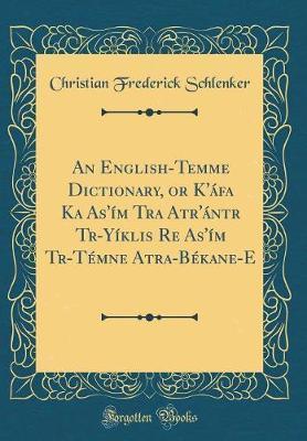 An English-Temme Dictionary, or K'�fa Ka As'�m Tra Atr'�ntr Trḁ-Y�ṅklis̆ Re̲ As'�m Trḁ-T�mne̲ Atra-B�kane-E (Classic Reprint) by Christian Frederick Schlenker