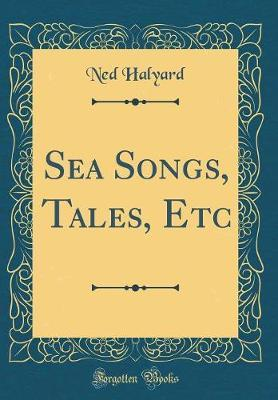 Sea Songs, Tales, Etc (Classic Reprint) by Ned Halyard image