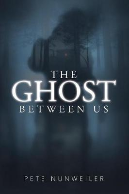 The Ghost Between Us by Pete Nunweiler