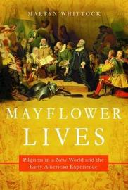 Mayflower Lives - Pilgrims in a New World and the Early American Experience by Martyn Whittock