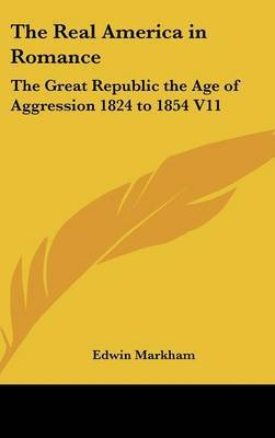 The Real America in Romance: The Great Republic the Age of Aggression 1824 to 1854 V11 by Edwin Markham image