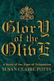 Glory of the Olive: A Novel of the Time of Tribulation by Susan Claire Potts image
