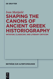 Shaping the Canons of Ancient Greek Historiography by Ivan Matijasic
