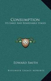 Consumption: Its Early and Remediable Stages by Professor Edward Smith