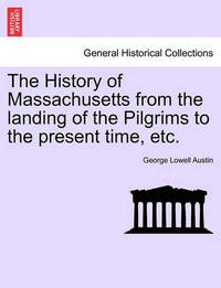 The History of Massachusetts from the Landing of the Pilgrims to the Present Time, Etc. by George Lowell Austin
