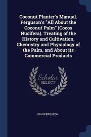 Coconut Planter's Manual. Ferguson's All about the Coconut Palm (Cocos Nucifera). Treating of the History and Cultivation, Chemistry and Physiology of the Palm, and about Its Commercial Products by John Ferguson