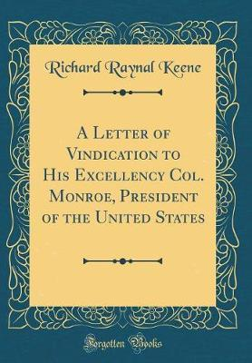 A Letter of Vindication to His Excellency Col. Monroe, President of the United States (Classic Reprint) by Richard Raynal Keene image