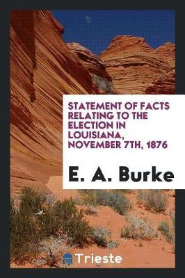 Statement of Facts Relating to the Election in Louisiana, November 7th, 1876 by E A Burke