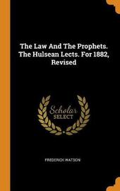 The Law and the Prophets. the Hulsean Lects. for 1882, Revised by Frederick Watson