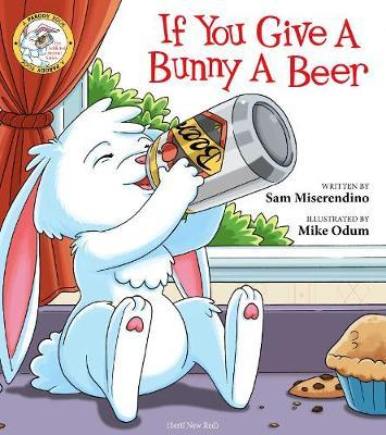 If You Give a Bunny a Beer by Sam Miserendino