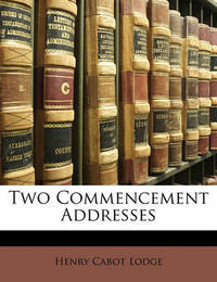 Two Commencement Addresses by Henry Cabot Lodge