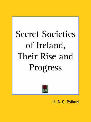 Secret Societies of Ireland, Their Rise and Progress (1922) by H.B.C. Pollard