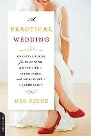 A Practical Wedding: Creative Ideas for Planning a Beautiful, Affordable, and Meaningful Celebration by Meg Keene