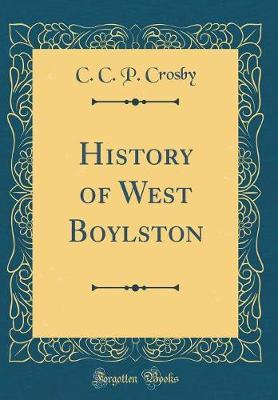 History of West Boylston (Classic Reprint) by C C P Crosby