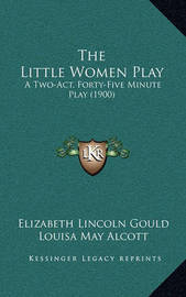 The Little Women Play: A Two-Act, Forty-Five Minute Play (1900) by Elizabeth Lincoln Gould