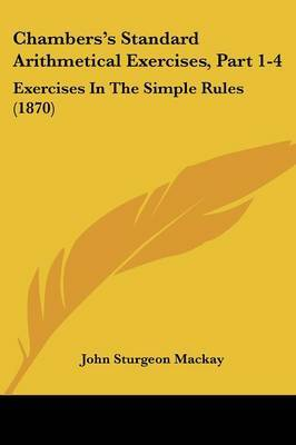 Chambers's Standard Arithmetical Exercises, Part 1-4: Exercises In The Simple Rules (1870) by John Sturgeon MacKay image
