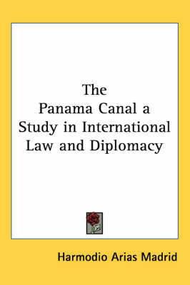 The Panama Canal a Study in International Law and Diplomacy by Harmodio Arias Madrid