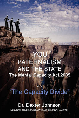 You, Paternalism and the State: The Mental Capacity ACT 2005 and 'The Capacity Divide' by Dr. Dexter Johnson