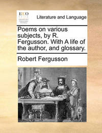 Poems on Various Subjects, by R. Fergusson. with a Life of the Author, and Glossary by Robert Fergusson