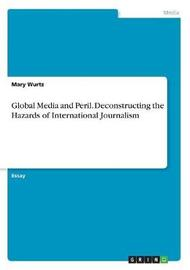 Global Media and Peril. Deconstructing the Hazards of International Journalism by Mary Wurtz