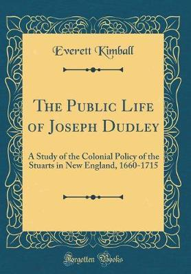 The Public Life of Joseph Dudley by Everett Kimball