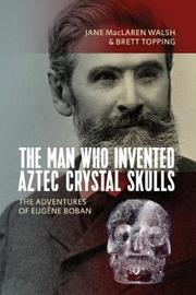 The Man Who Invented Aztec Crystal Skulls by Jane MacLaren Walsh image