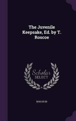 The Juvenile Keepsake, Ed. by T. Roscoe by Roscoe Ed