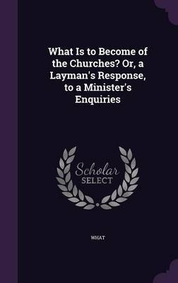 What Is to Become of the Churches? Or, a Layman's Response, to a Minister's Enquiries by What
