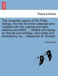 The Complete Poems of Sir Philip Sidney. for the First Time Collected and Collated with the Original and Early Editions and Mss. ... Edited with Essay on the Life and Writings, and Notes and Illustrations, by ... Alexander B. Grosart. Vol. I. by Sir Philip Sidney, Sir