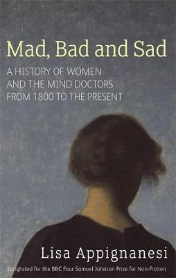 Mad, Bad and Sad: A History of Women and the Mind Doctors from 1800 by Lisa Appignanesi