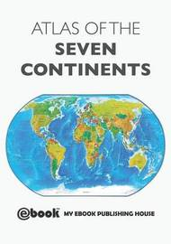 Atlas of the Seven Continents by My Ebook Publishing House