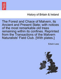 The Forest and Chace of Malvern, Its Ancient and Present State; With Notices of the Most Remarkable Old Trees Remaining Within Its Confines. Reprinted from the Transactions of the Malvern Naturalists' Field Club. [With Plates.] by Edwin Lees