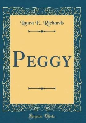 Peggy (Classic Reprint) by Laura E Richards
