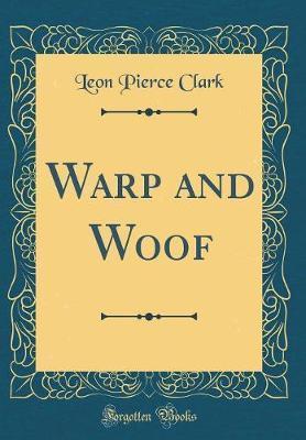 Warp and Woof (Classic Reprint) by Leon Pierce Clark